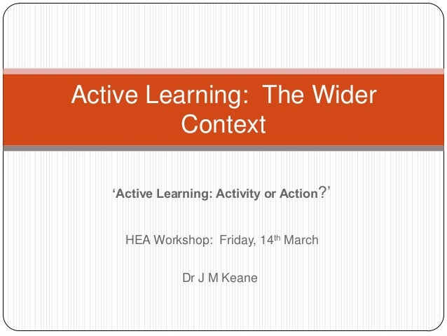 "'Active Learning: Activity or Action?"" HEA Workshop: Friday, 14th March Dr J M Keane Active Learning: The Wider Context"