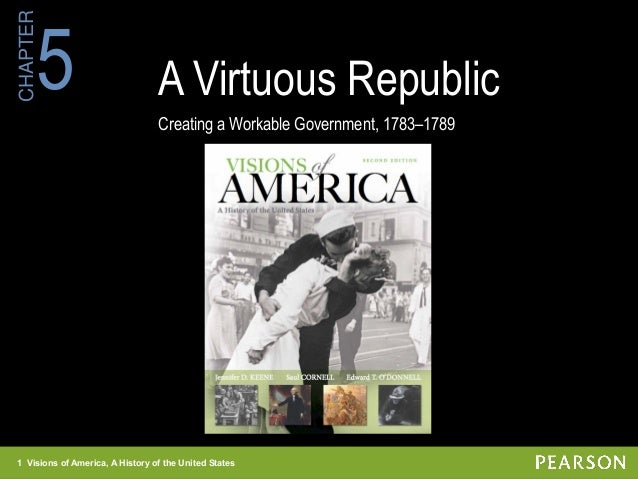 1 Visions of America, A History of the United States CHAPTER A Virtuous Republic Creating a Workable Government, 1783–1789...