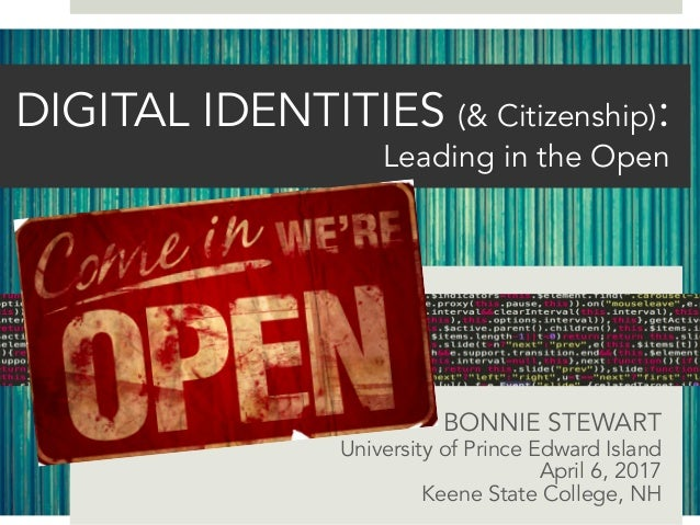 DIGITAL IDENTITIES (& Citizenship): Leading in the Open BONNIE STEWART University of Prince Edward Island April 6, 2017 Ke...