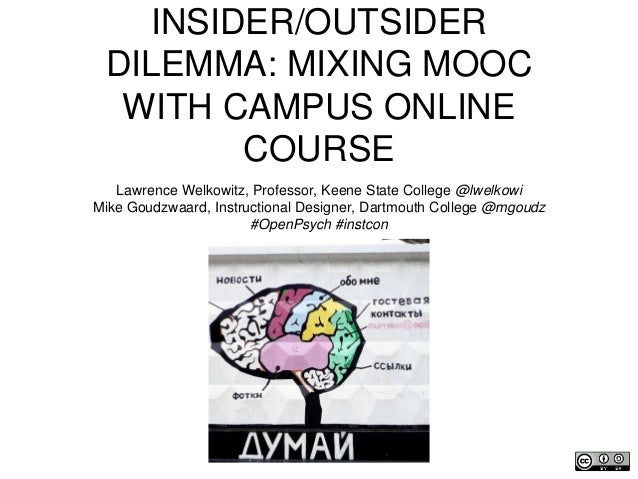 INSIDER/OUTSIDER DILEMMA: MIXING MOOC WITH CAMPUS ONLINE COURSE Lawrence Welkowitz, Professor, Keene State College @lwelko...
