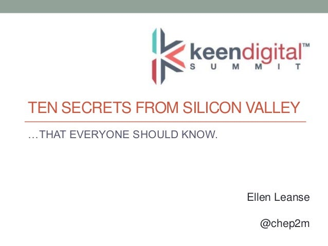 TEN SECRETS FROM SILICON VALLEY …THAT EVERYONE SHOULD KNOW.  Ellen Leanse @chep2m