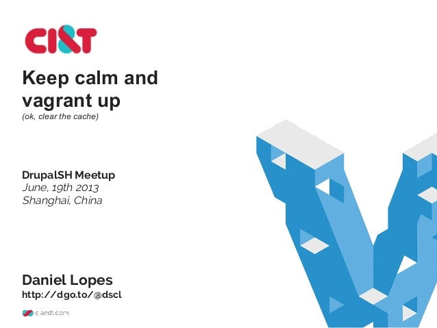 Keep calm and vagrant up (ok, clear the cache) DrupalSH Meetup June, 19th 2013 Shanghai, China Daniel Lopes http://dgo.to/...