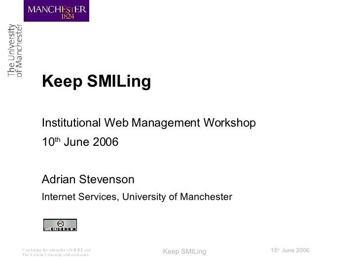 Keep SMILing Institutional Web Management Workshop 10 th  June 2006 Adrian Stevenson Internet Services, University of Manc...