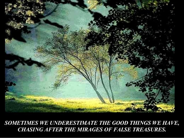 SOMETIMES WE UNDERESTIMATE THE GOOD THINGS WE HAVE, CHASING AFTER THE MIRAGES OF FALSE TREASURES.