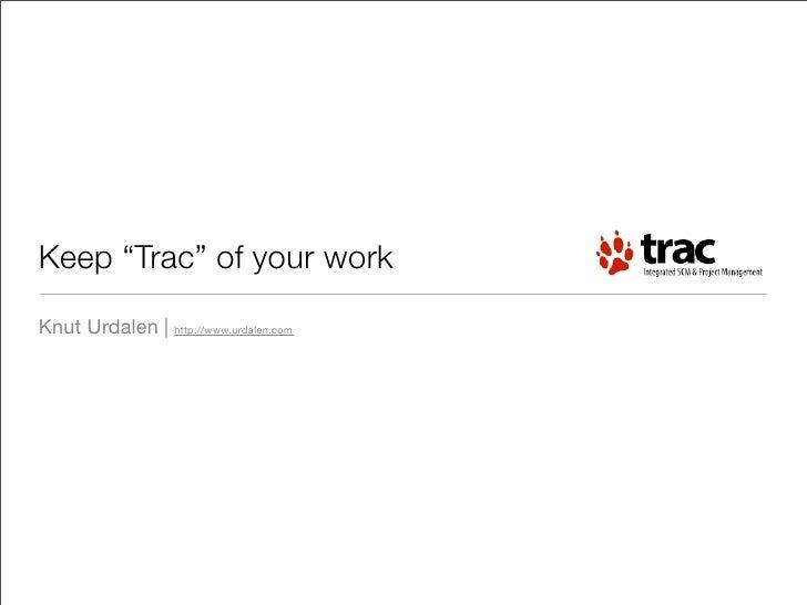 "Keep ""Trac"" of your work Knut Urdalen   http://www.urdalen.com"