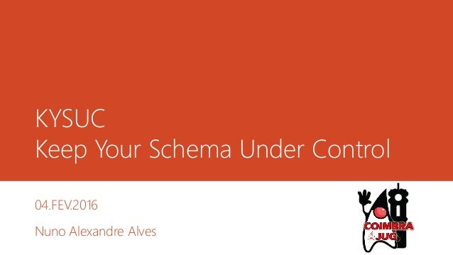 KYSUC Keep Your Schema Under Control 04.FEV.2016 Nuno Alexandre Alves
