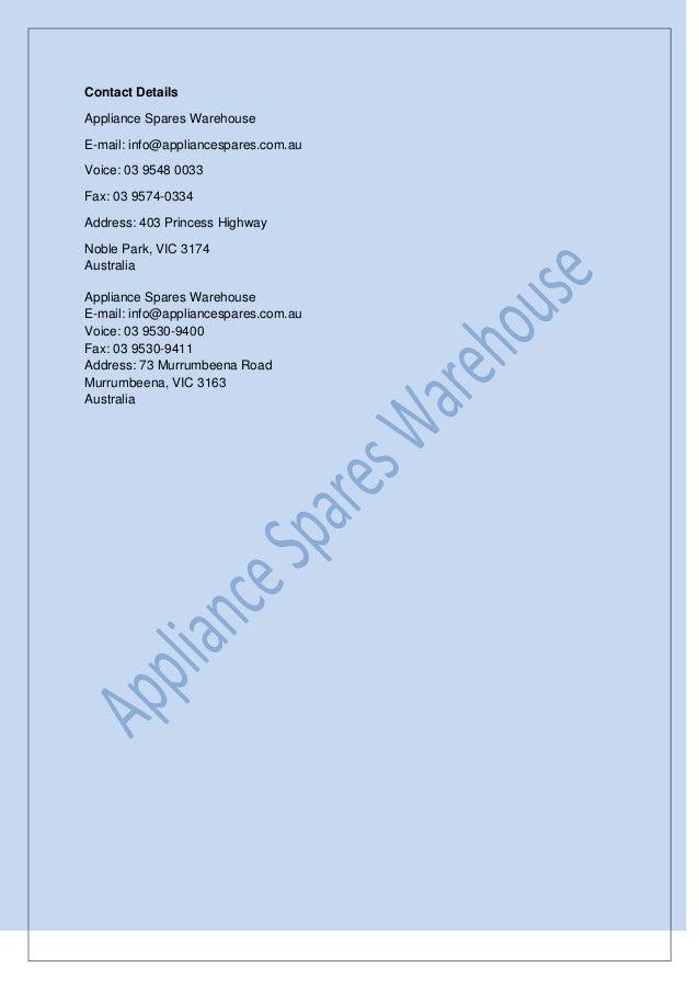Contact Details Appliance Spares Warehouse E-mail: info@appliancespares.com.au Voice: 03 9548 0033 Fax: 03 9574-0334 Addre...