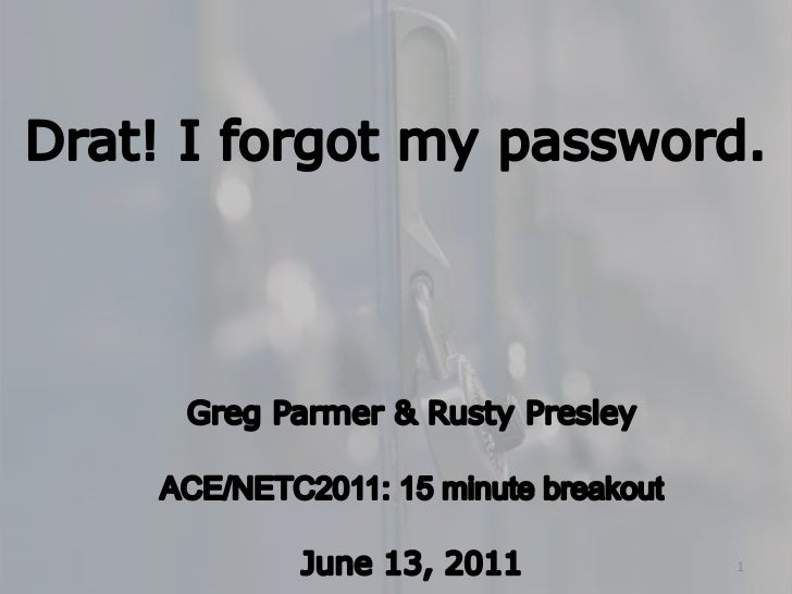 Drat! I forgot my password.<br />Greg Parmer & Rusty Presley<br />ACE/NETC2011: 15 minute breakout<br />June 13, 2011<br /...