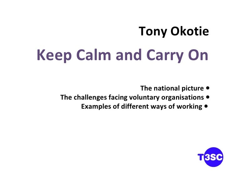 Tony Okotie Keep Calm and Carry On The national picture   The challenges facing voluntary organisations    Examples of d...