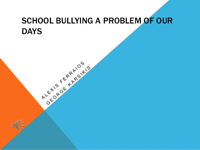 SCHOOL BULLYING A PROBLEM OF OUR DAYS
