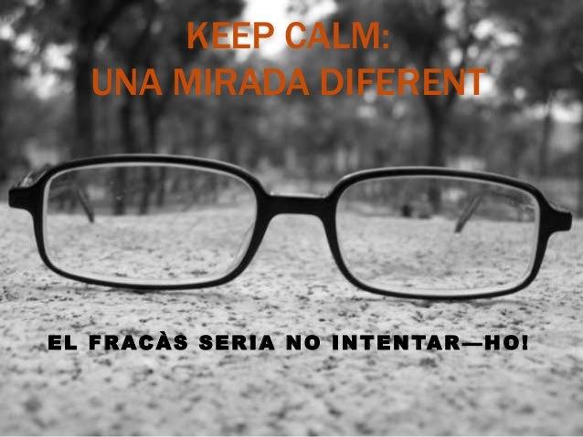 KEEP CALM: UNA MIRADA DIFERENT EL FRACÀS SERIA NO INTENTAR —HO!