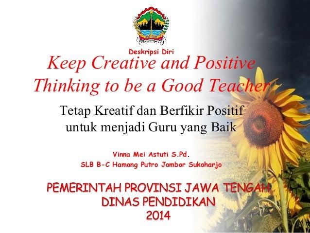 Keep Creative and Positive Thinking to be a Good Teacher Tetap Kreatif dan Berfikir Positif untuk menjadi Guru yang Baik D...