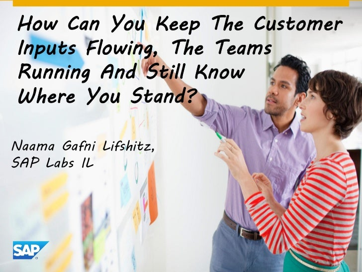 How Can You Keep The CustomerInputs Flowing, The TeamsRunning And Still KnowWhere You Stand?Naama Gafni Lifshitz,SAP Labs IL