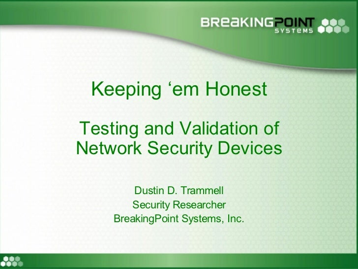 Keeping 'em Honest Testing and Validation of Network Security Devices          Dustin D. Trammell         Security Researc...