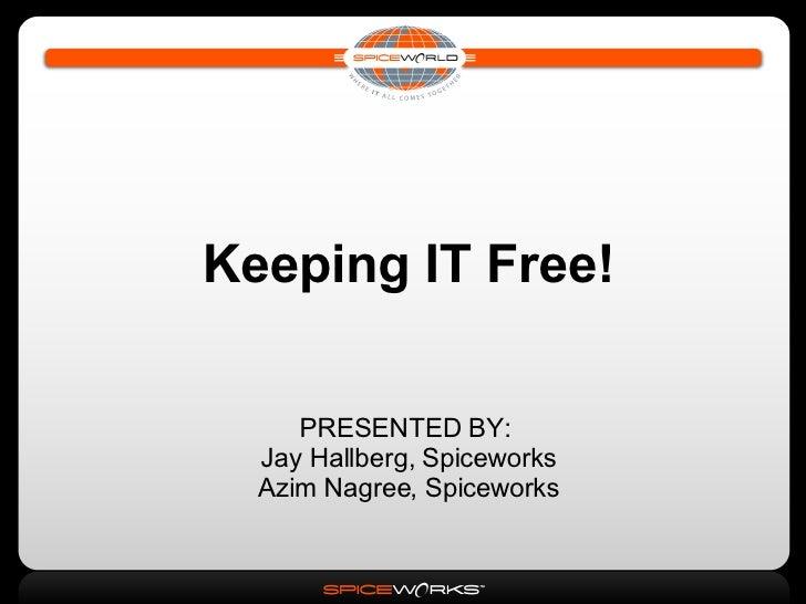 Keeping IT Free! PRESENTED BY:  Jay Hallberg, Spiceworks Azim Nagree, Spiceworks