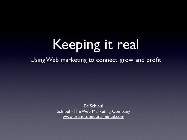 Keeping it real Using Web marketing to connect, grow and profit                            Ed Schipul          Schipul - Th...