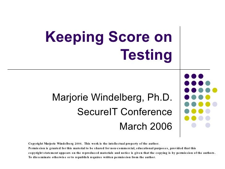Keeping Score on Testing Marjorie Windelberg, Ph.D. SecureIT Conference March 2006 Copyright Marjorie Windelberg 2006.  Th...