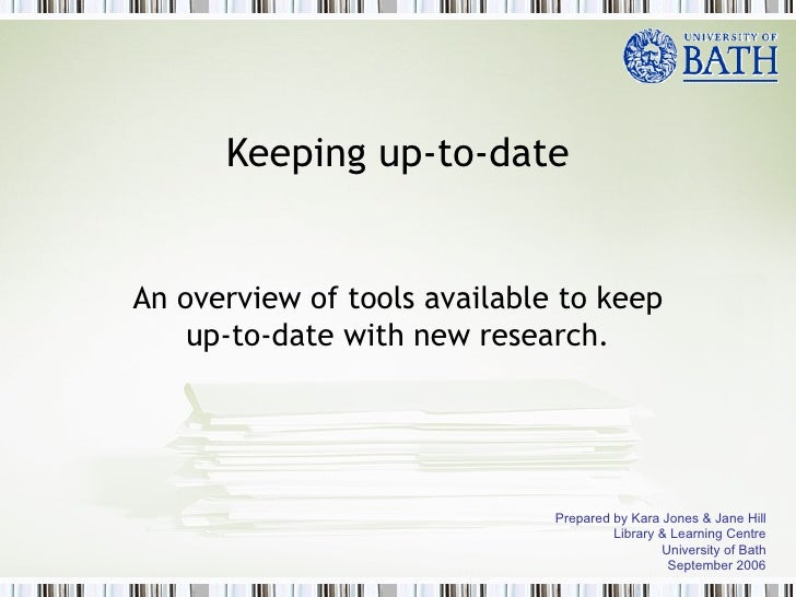Keeping up-to-date An overview of tools available to keep up-to-date with new research. Prepared by Kara Jones & Jane Hill...