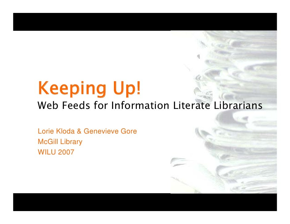 Keeping Up! Web Feeds for Information Literate Librarians  Lorie Kloda & Genevieve Gore McGill Library WILU 2007
