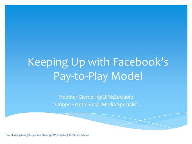 Keeping Up with Facebook's Pay-to-Play Model Heather Gjerde   @LilMsSociable Scripps Health Social Media Specialist Tweet ...