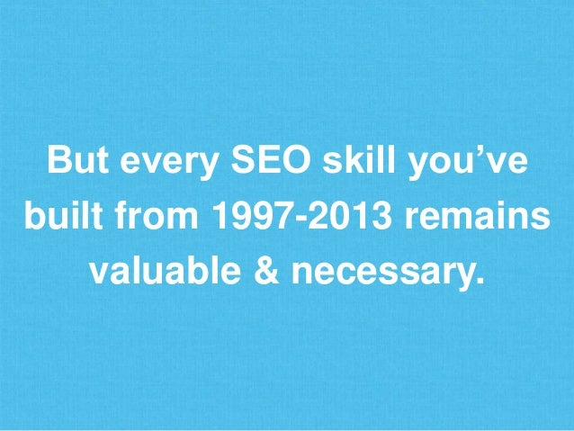 But every SEO skill you've built from 1997-2013 remains valuable & necessary.