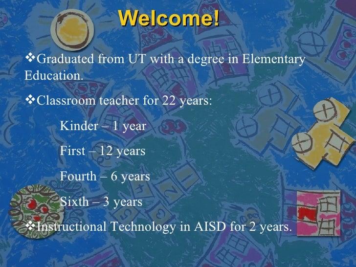 Welcome! <ul><li>Graduated from UT with a degree in Elementary Education.  </li></ul><ul><li>Classroom teacher for 22 year...