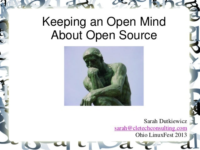 Keeping an Open Mind About Open Source Sarah Dutkiewicz sarah@cletechconsulting.com Ohio LinuxFest 2013