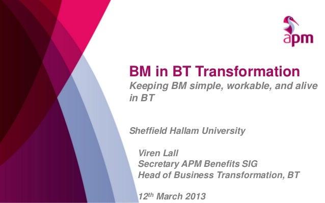 BM in BT TransformationKeeping BM simple, workable, and alivein BTSheffield Hallam University  Viren Lall  Secretary APM B...