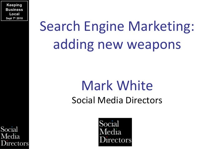 Search Engine Marketing: adding new weapons Keeping Business Local Sept 7th 2010 Mark White Social Media Directors