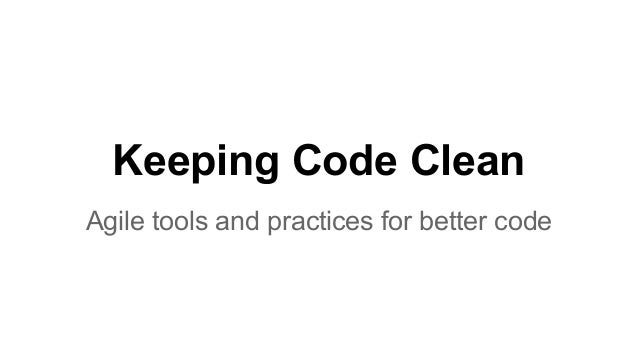 Keeping Code Clean Agile tools and practices for better code