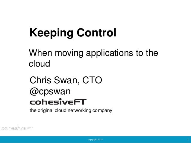 copyright 2014 1 Keeping Control Chris Swan, CTO @cpswan the original cloud networking company When moving applications to...