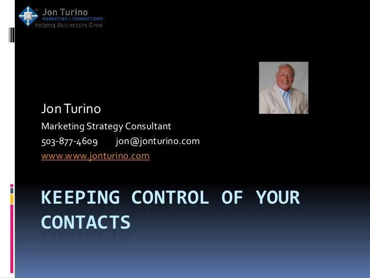 Jon TurinoMarketing Strategy Consultant503-877-4609     jon@jonturino.comwww.www.jonturino.comKEEPING CONTROL OF YOURCONTA...