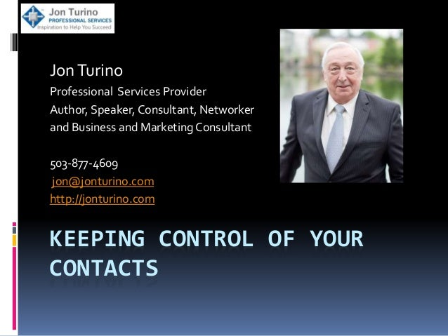 KEEPING CONTROL OF YOUR CONTACTS JonTurino Professional Services Provider Author, Speaker, Consultant, Networker and Busin...