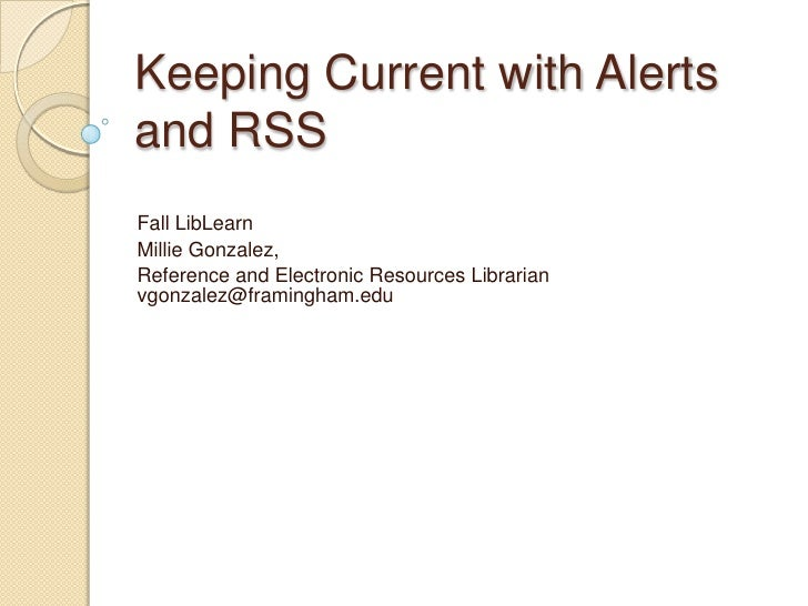 Keeping Current with Alerts and RSS<br />Fall LibLearn<br />Millie Gonzalez, <br />Reference and Electronic Resources Libr...