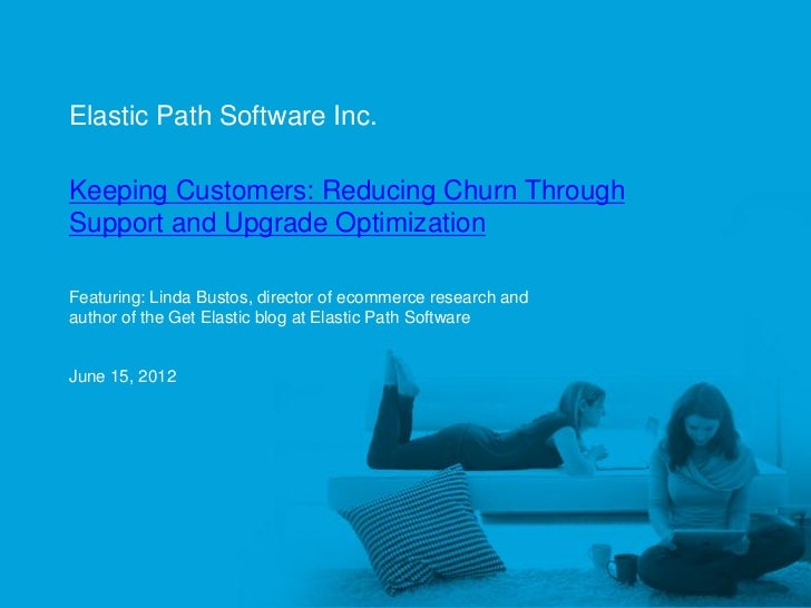 Elastic Path Software Inc.     Keeping Customers: Reducing Churn Through     Support and Upgrade Optimization     Featurin...