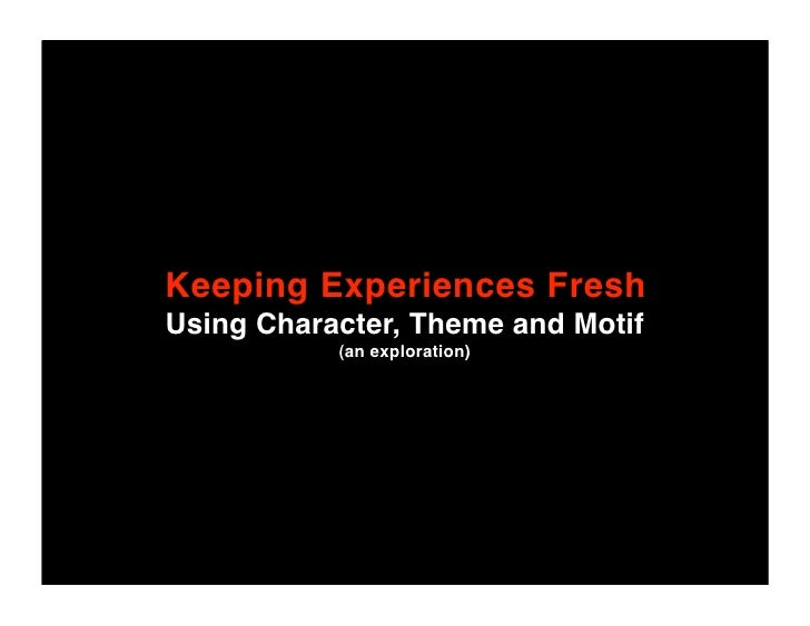 Keeping Experiences Fresh Using Character, Theme and Motif            (an exploration)