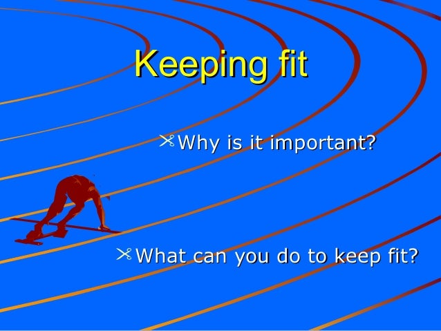 Keeping fitKeeping fit Why is it important?Why is it important? What can you do to keep fit?What can you do to keep fit?