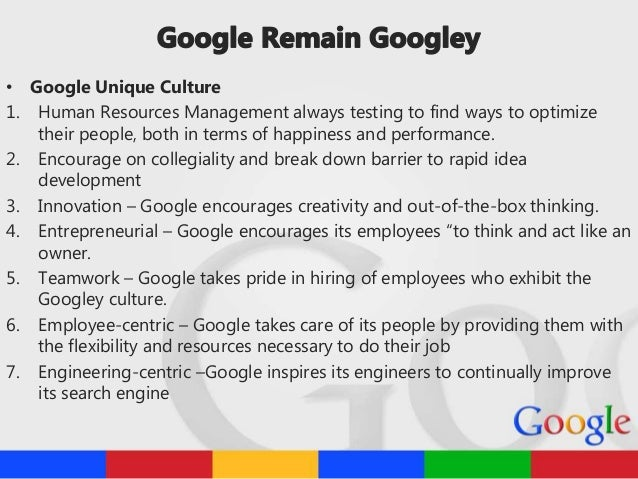 """summary of keeping google googley Keeping google """"googley"""" group 6: pankaj prabhav prashansa prithvi so, what is googley let's hear it from the googlers video  googley • • • • • • • unique culture environment to be innovative no bureaucracy autonomy young and vibrant people corporate campus & university playgroud time flexibility."""