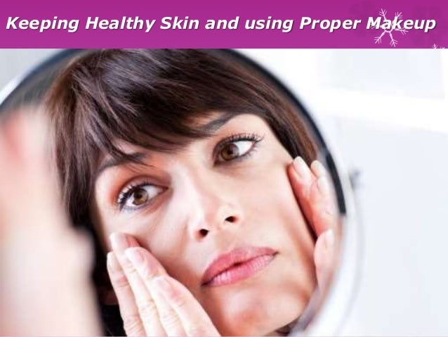 Keeping healthy skin and using proper makeup