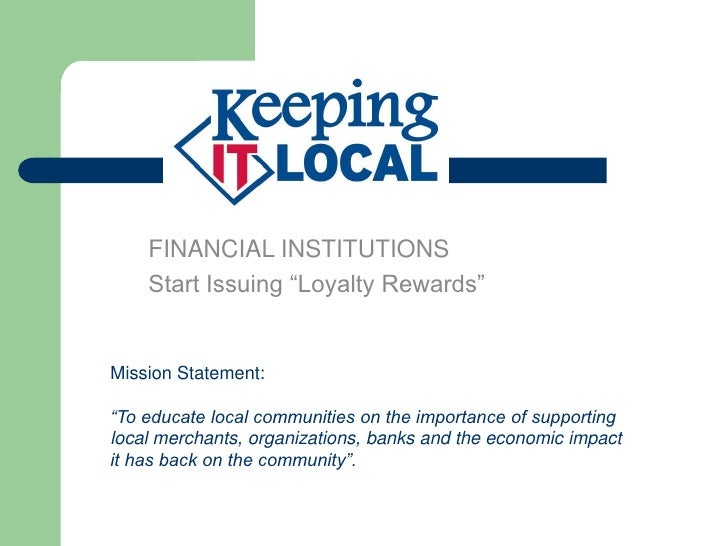 """FINANCIAL INSTITUTIONS    Start Issuing """"Loyalty Rewards""""Mission Statement:""""To educate local communities on the importance..."""