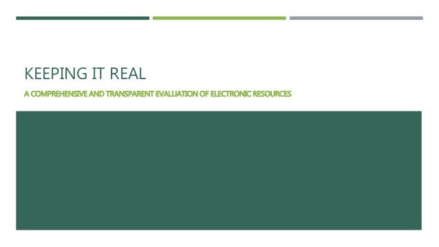 KEEPING IT REAL  A COMPREHENSIVE AND TRANSPARENT EVALUATION OF ELECTRONIC RESOURCES
