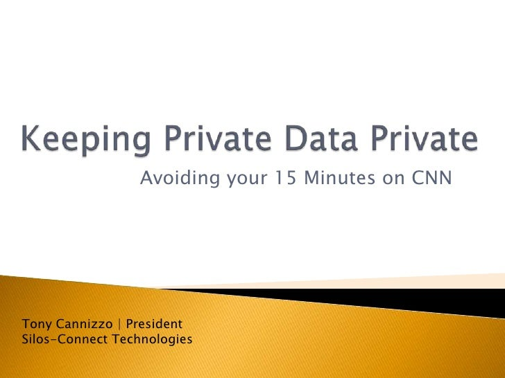 Keeping Private Data Private<br />Avoiding your 15 Minutes on CNN<br />Tony Cannizzo | PresidentSilos-Connect Technologies...