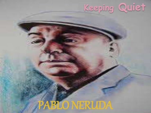a literary analysis of keeping quiet by pablo neruda Pablo neruda - keeping quiet i don't do it justice but i love this mindful poem for more mindfulness visit .
