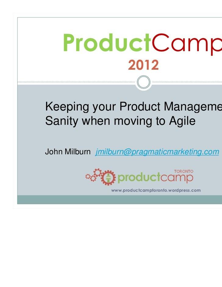 ProductCamp                      2012Keeping your Product ManagementSanity when moving to AgileJohn Milburn jmilburn@pragm...