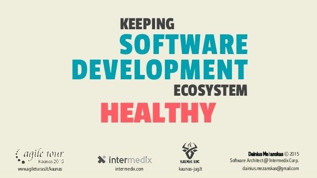 HEALTHY KEEPING SOFTWARE DEVELOPMENT ECOSYSTEM Dainius Mežanskas © 2015 Software Architect @ Intermedix Corp. dainius.meza...