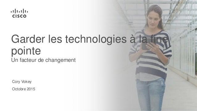 Cory Vokey Octobre 2015 Garder les technologies à la fine pointe Un facteur de changement