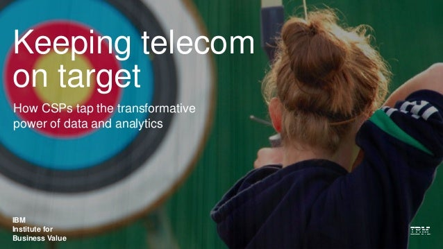 IBM Institute for Business Value Keeping telecom on target How CSPs tap the transformative power of data and analytics IBM...