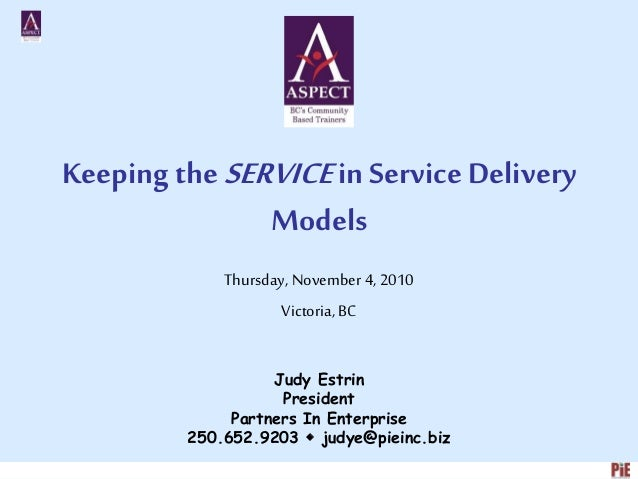 Keeping the SERVICEin Service Delivery Models Thursday, November4, 2010 Victoria, BC Judy Estrin President Partners In Ent...