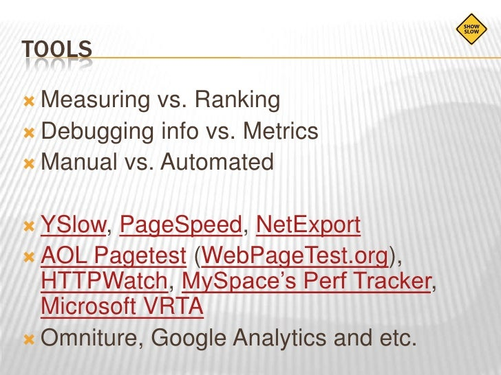 tools<br />Measuring vs. Ranking<br />Debugging info vs. Metrics<br />Manual vs. Automated<br />YSlow, PageSpeed, NetExpor...