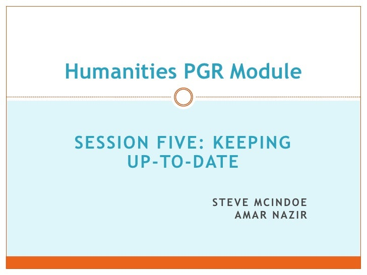 SESSION FIVE: keeping up-to-date<br />Steve mcindoeamar Nazir<br />Humanities PGR Module<br />
